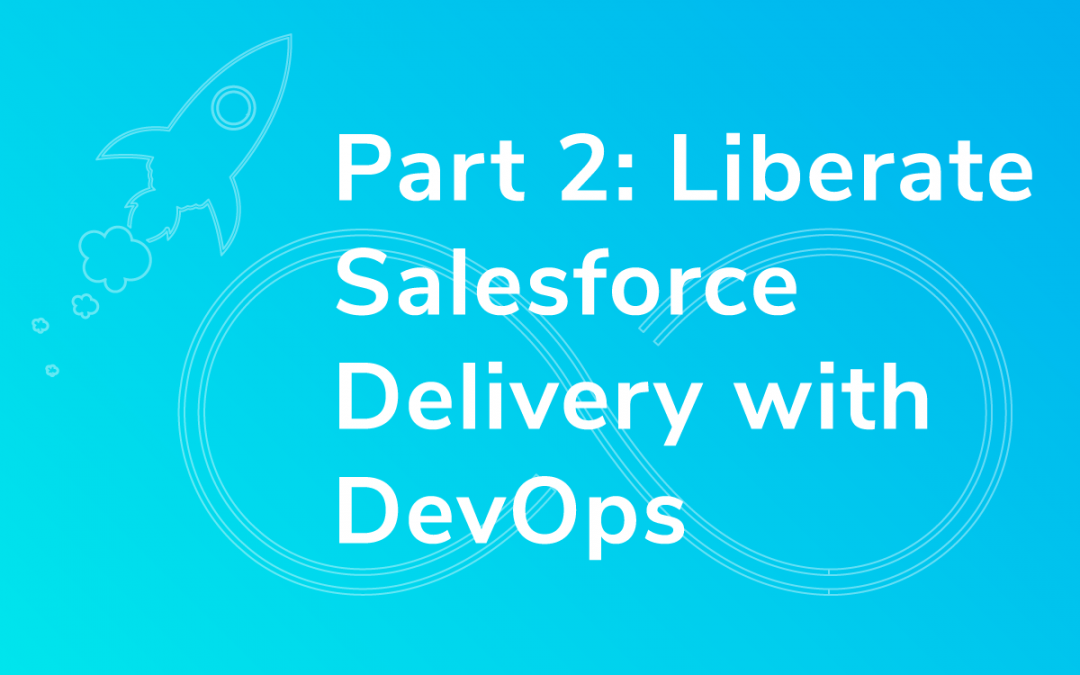 Part 2: Liberate Salesforce Delivery With DevOps